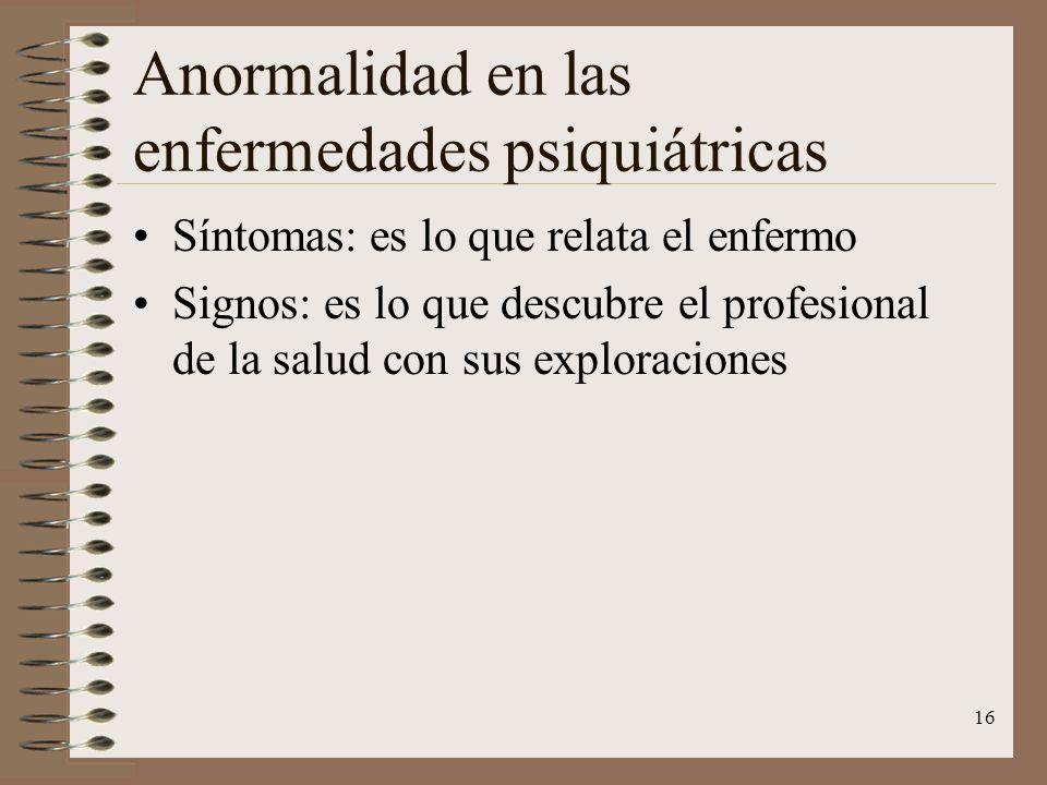 16 Anormalidad en las enfermedades psiquiátricas Síntomas: es lo que relata el enfermo Signos: es lo que descubre el profesional de la salud con sus e