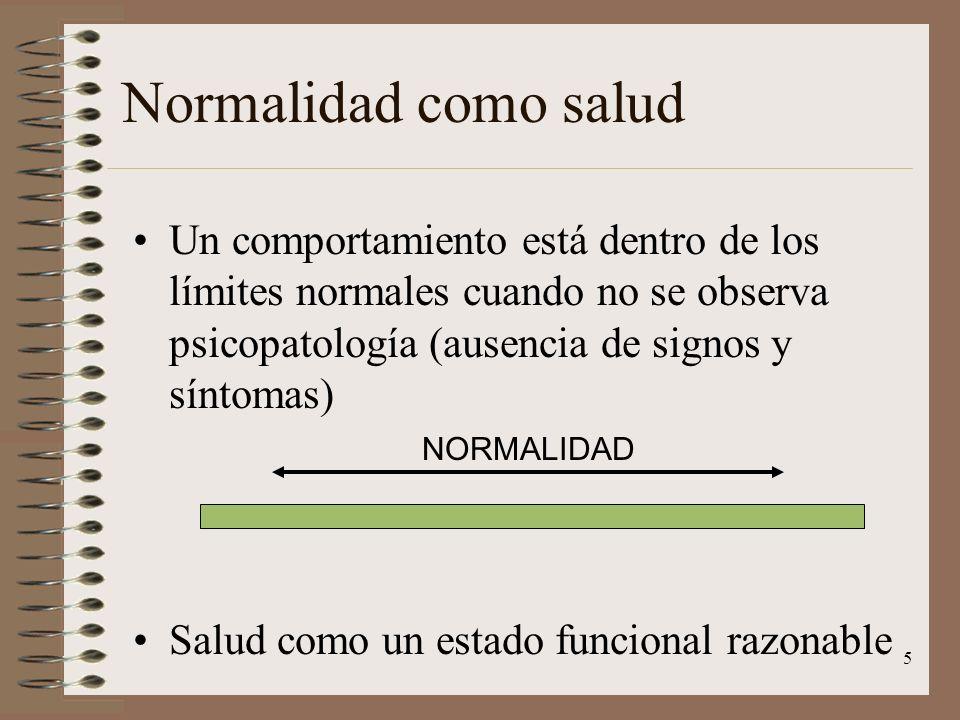 5 Normalidad como salud Un comportamiento está dentro de los límites normales cuando no se observa psicopatología (ausencia de signos y síntomas) Salu