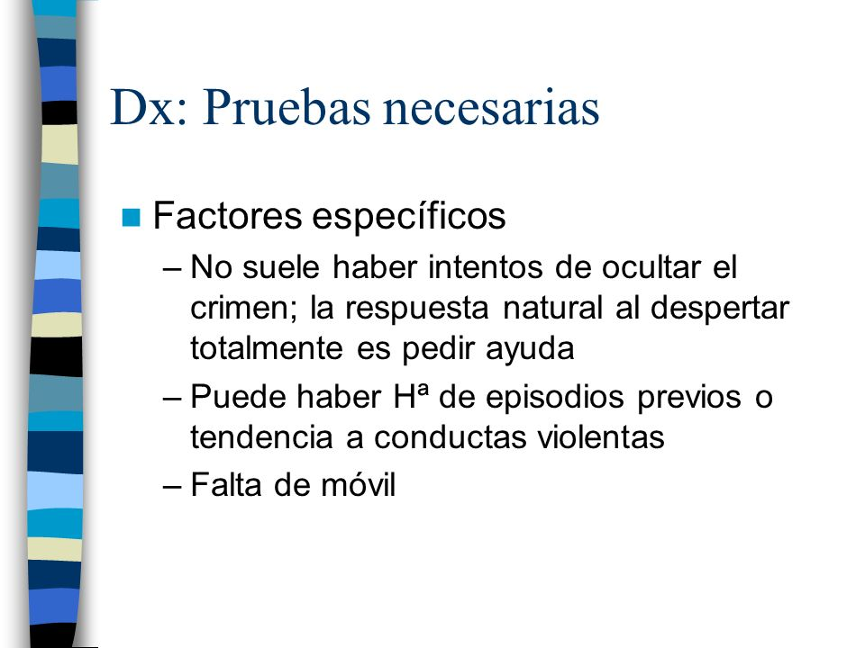 Dx: Pruebas necesarias Factores específicos –No suele haber intentos de ocultar el crimen; la respuesta natural al despertar totalmente es pedir ayuda