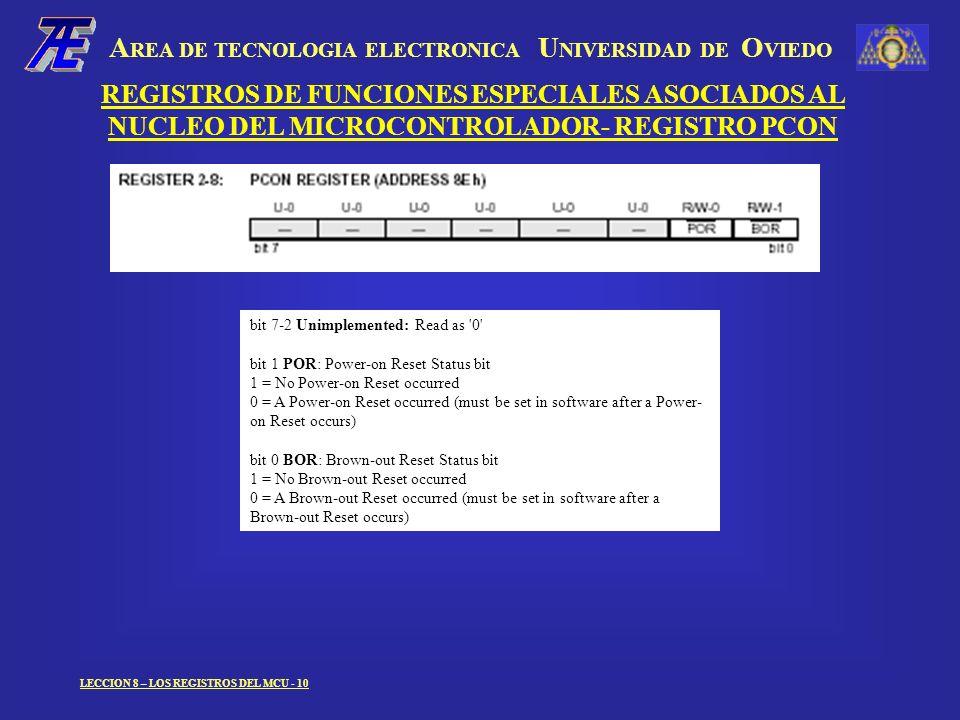 A REA DE TECNOLOGIA ELECTRONICA U NIVERSIDAD DE O VIEDO LECCION 8 – LOS REGISTROS DEL MCU - 10 REGISTROS DE FUNCIONES ESPECIALES ASOCIADOS AL NUCLEO DEL MICROCONTROLADOR- REGISTRO PCON bit 7-2 Unimplemented: Read as 0 bit 1 POR: Power-on Reset Status bit 1 = No Power-on Reset occurred 0 = A Power-on Reset occurred (must be set in software after a Power- on Reset occurs) bit 0 BOR: Brown-out Reset Status bit 1 = No Brown-out Reset occurred 0 = A Brown-out Reset occurred (must be set in software after a Brown-out Reset occurs)