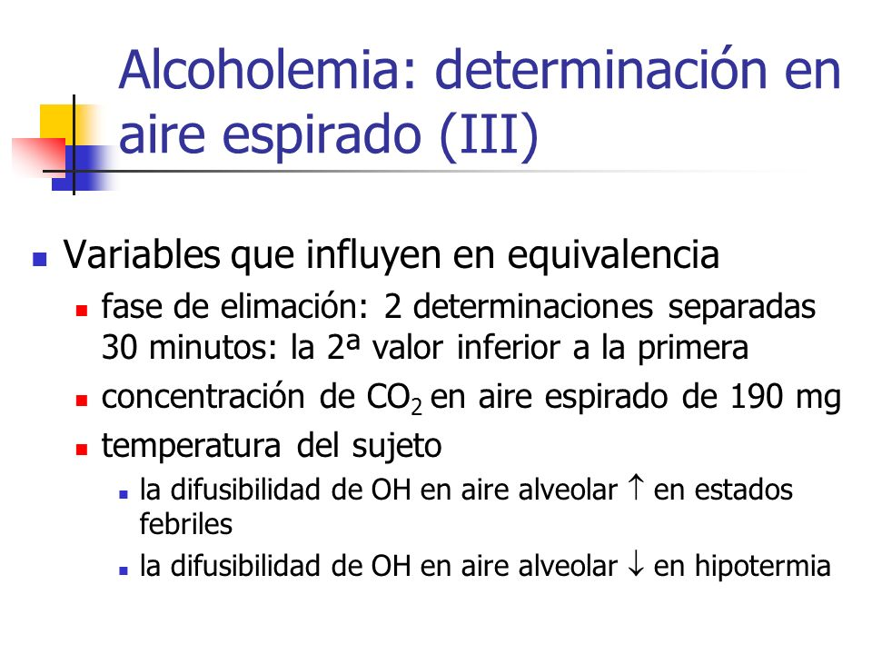 Alcoholemia: determinación en aire espirado (III) Variables que influyen en equivalencia fase de elimación: 2 determinaciones separadas 30 minutos: la