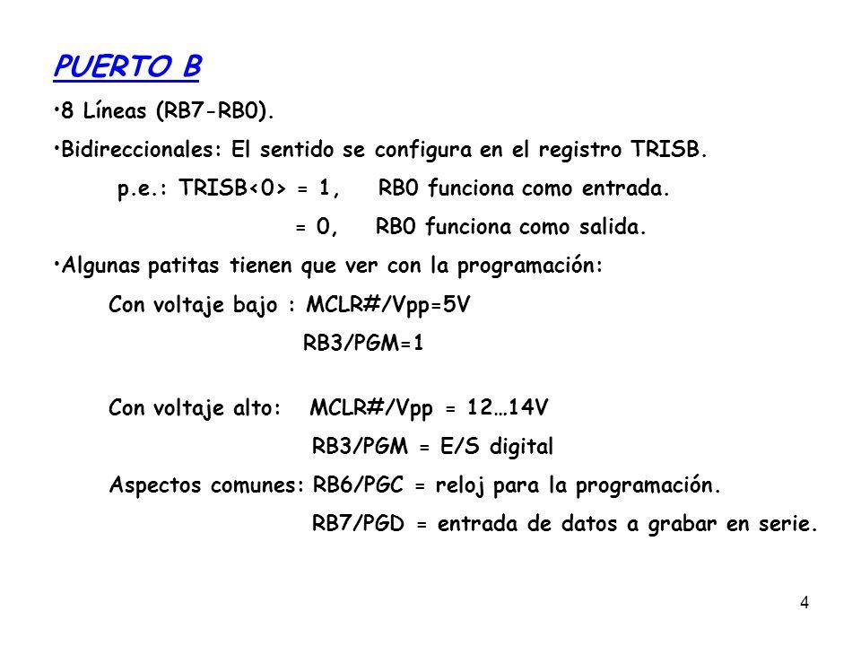 4 PUERTO B 8 Líneas (RB7-RB0). Bidireccionales: El sentido se configura en el registro TRISB. p.e.: TRISB = 1, RB0 funciona como entrada. = 0, RB0 fun