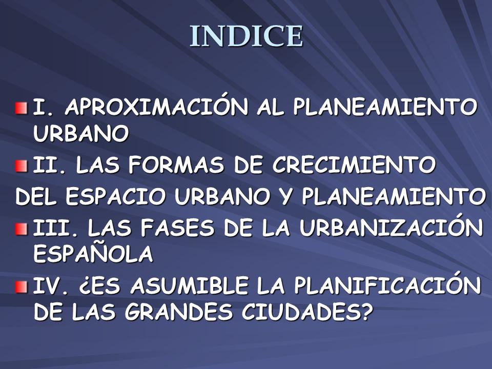 INDICE I. APROXIMACIÓN AL PLANEAMIENTO URBANO II. LAS FORMAS DE CRECIMIENTO DEL ESPACIO URBANO Y PLANEAMIENTO III. LAS FASES DE LA URBANIZACIÓN ESPAÑO