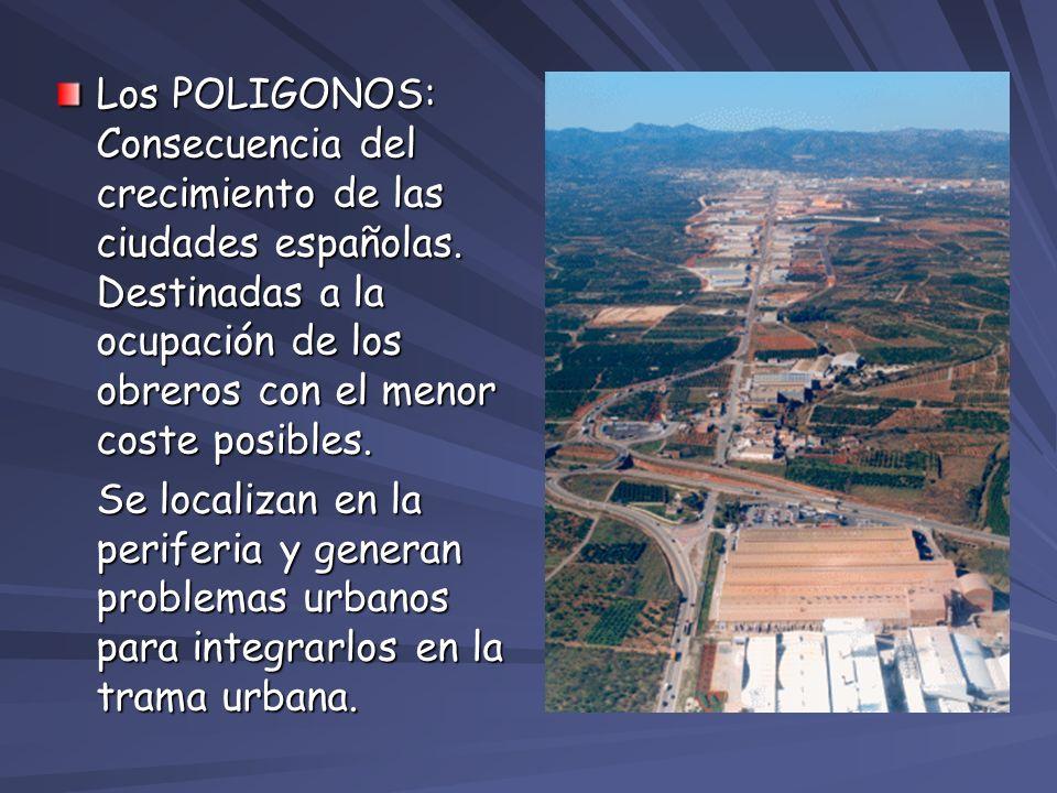 Los POLIGONOS: Consecuencia del crecimiento de las ciudades españolas. Destinadas a la ocupación de los obreros con el menor coste posibles. Se locali