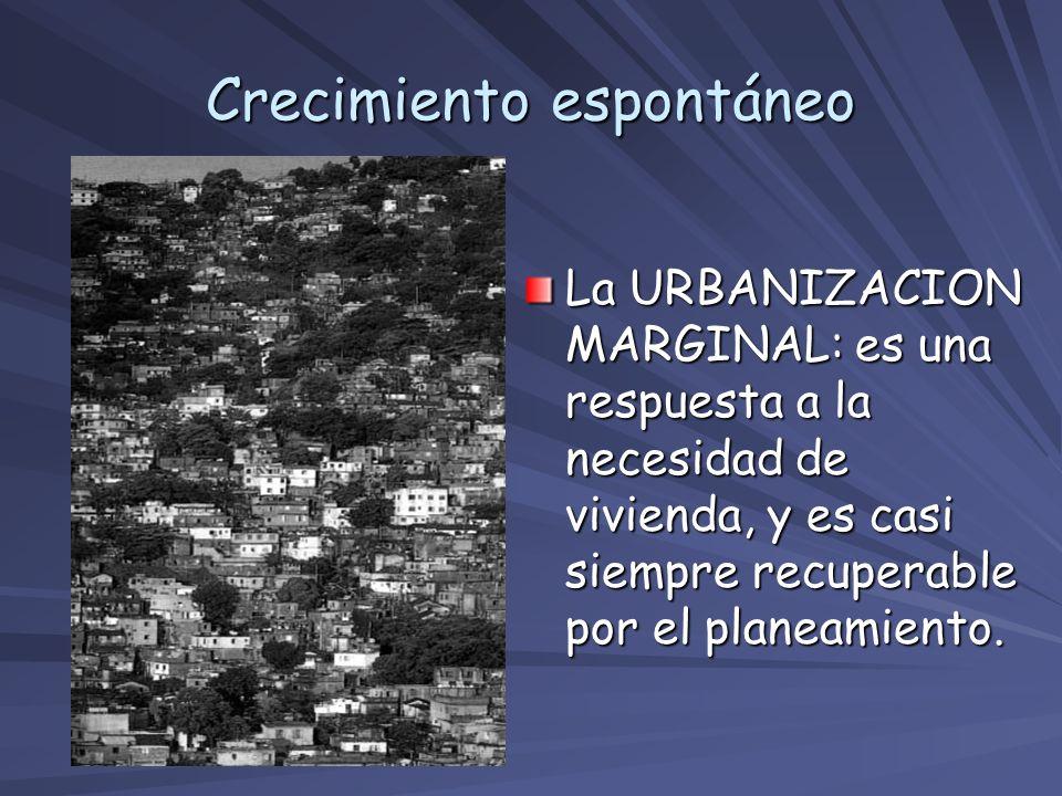 Crecimiento espontáneo La URBANIZACION MARGINAL: es una respuesta a la necesidad de vivienda, y es casi siempre recuperable por el planeamiento.