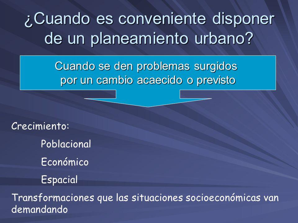 ¿Cuando es conveniente disponer de un planeamiento urbano? Cuando se den problemas surgidos por un cambio acaecido o previsto Crecimiento: Poblacional