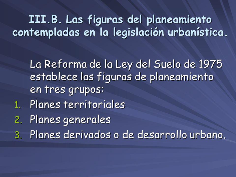 III.B. Las figuras del planeamiento contempladas en la legislación urbanística. La Reforma de la Ley del Suelo de 1975 establece las figuras de planea