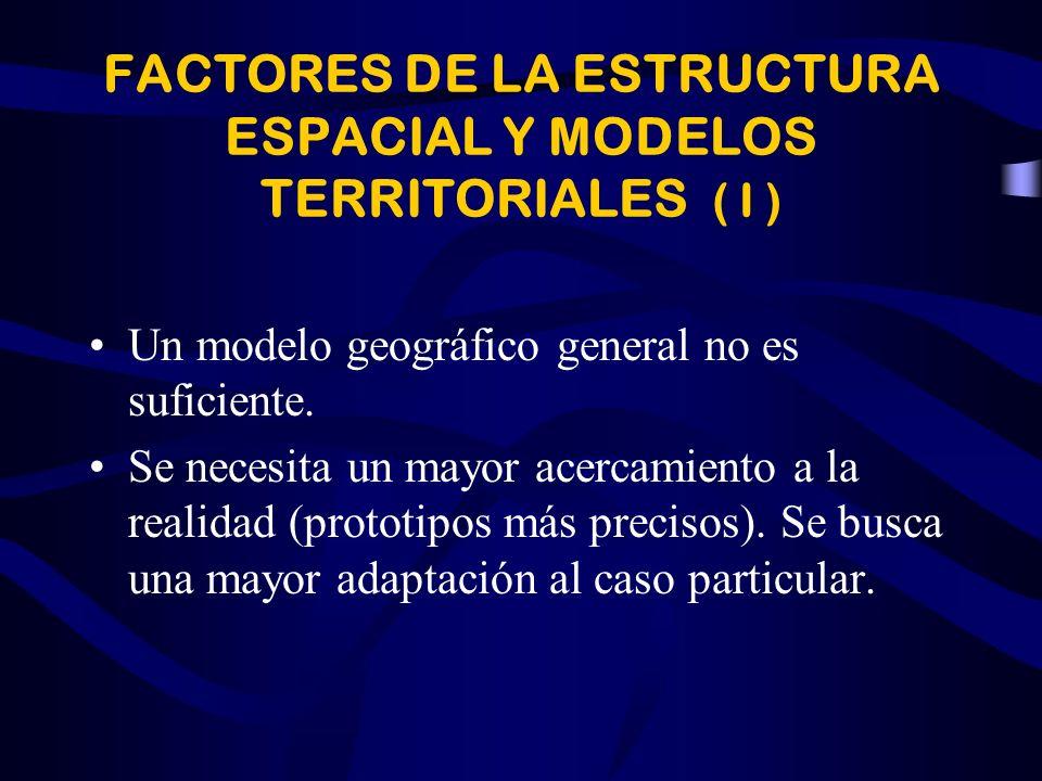 FACTORES DE LA ESTRUCTURA ESPACIAL Y MODELOS TERRITORIALES ( I ) Un modelo geográfico general no es suficiente.