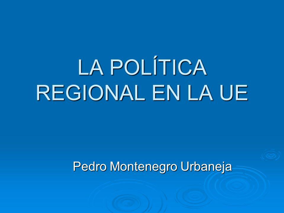 LA POLÍTICA REGIONAL EN LA UE Pedro Montenegro Urbaneja Pedro Montenegro Urbaneja