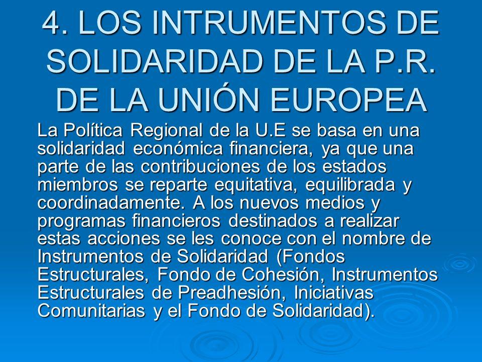 4. LOS INTRUMENTOS DE SOLIDARIDAD DE LA P.R. DE LA UNIÓN EUROPEA La Política Regional de la U.E se basa en una solidaridad económica financiera, ya qu