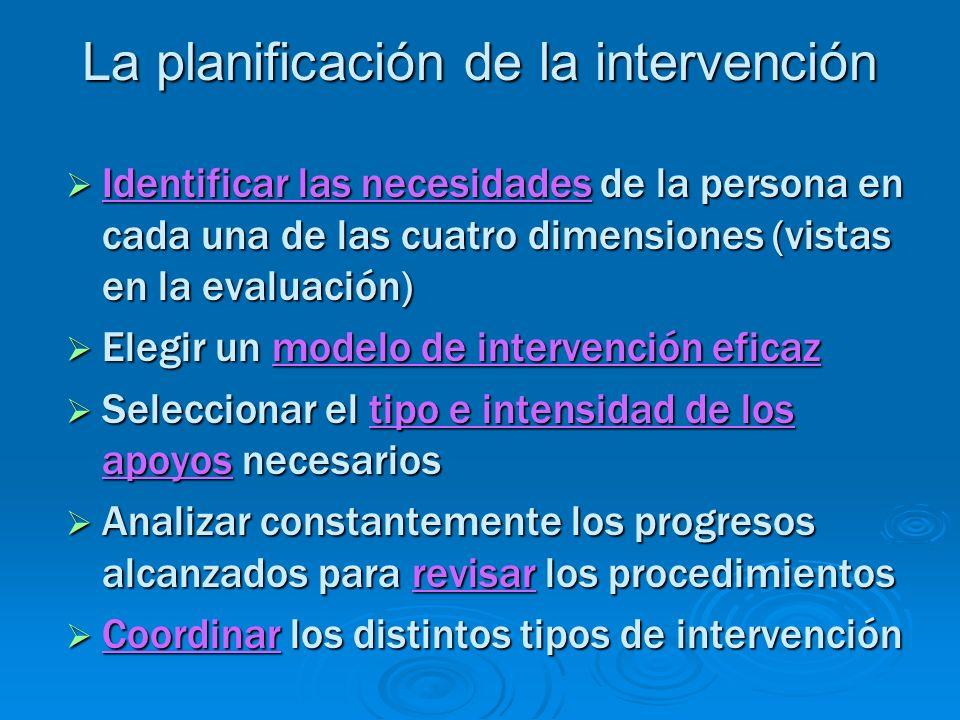 La planificación de la intervención Identificar las necesidades de la persona en cada una de las cuatro dimensiones (vistas en la evaluación) Identifi
