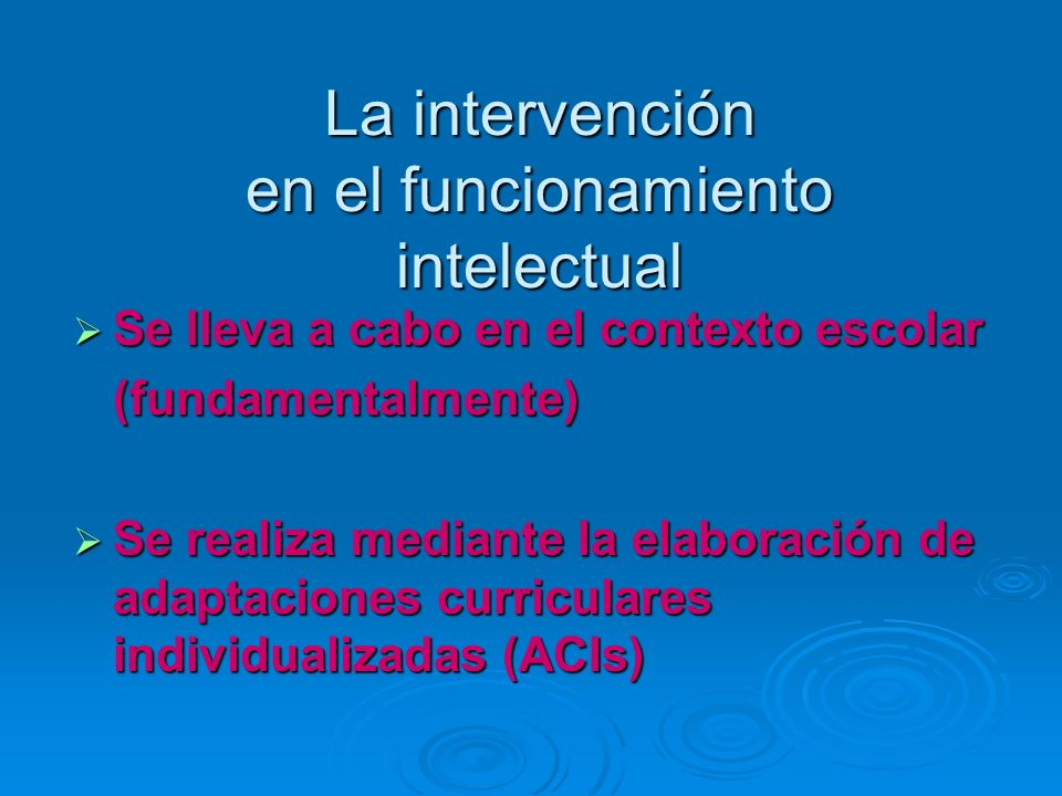 La intervención en el funcionamiento intelectual Se lleva a cabo en el contexto escolar Se lleva a cabo en el contexto escolar (fundamentalmente) (fun