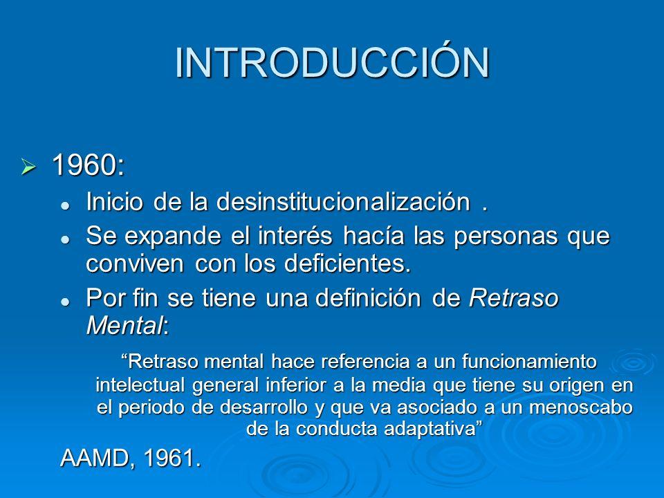 INTRODUCCIÓN 1960: 1960: Inicio de la desinstitucionalización. Inicio de la desinstitucionalización. Se expande el interés hacía las personas que conv