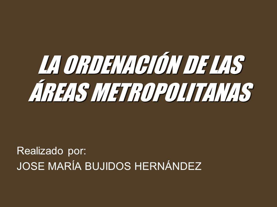 LA ORDENACIÓN DE LAS ÁREAS METROPOLITANAS Realizado por: JOSE MARÍA BUJIDOS HERNÁNDEZ