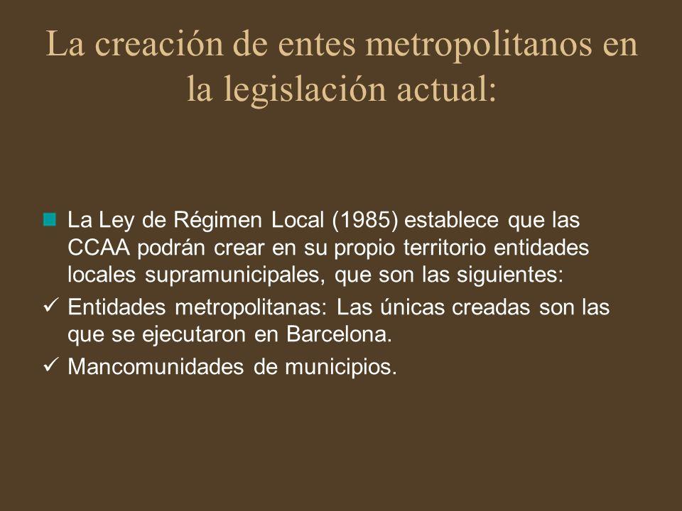 La creación de entes metropolitanos en la legislación actual: La Ley de Régimen Local (1985) establece que las CCAA podrán crear en su propio territor
