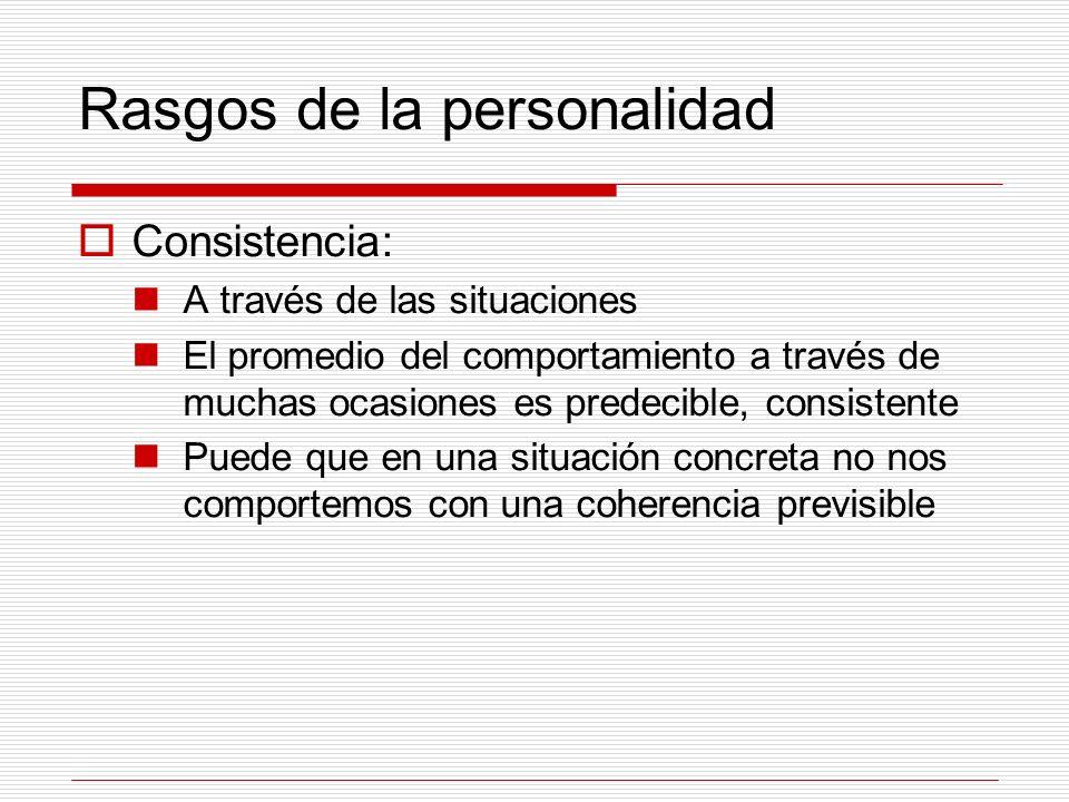 Rasgos de la personalidad Consistencia: A través de las situaciones El promedio del comportamiento a través de muchas ocasiones es predecible, consist