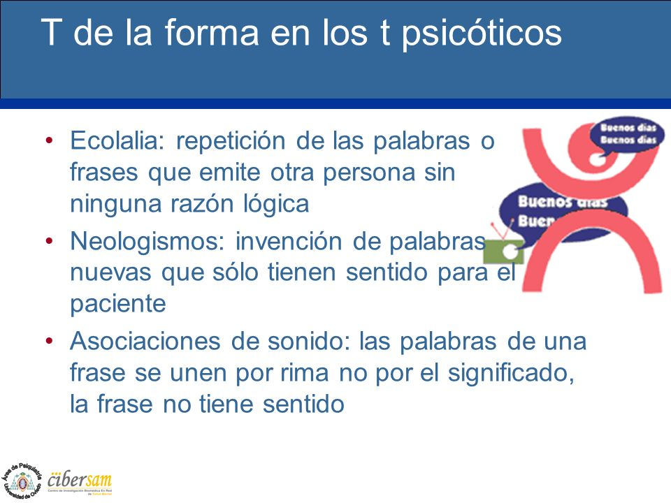 T de la forma en los t psicóticos Ecolalia: repetición de las palabras o frases que emite otra persona sin ninguna razón lógica Neologismos: invención