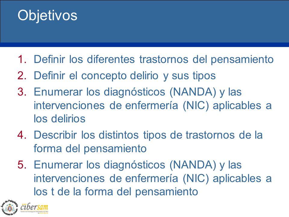 Objetivos 1.Definir los diferentes trastornos del pensamiento 2.Definir el concepto delirio y sus tipos 3.Enumerar los diagnósticos (NANDA) y las inte