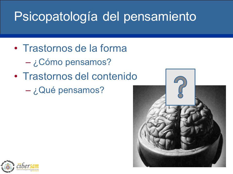 Psicopatología del pensamiento Trastornos de la forma –¿Cómo pensamos? Trastornos del contenido –¿Qué pensamos?