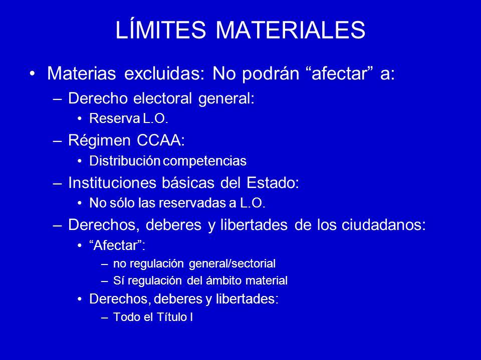 LÍMITES MATERIALES Materias excluidas: No podrán afectar a: –Derecho electoral general: Reserva L.O. –Régimen CCAA: Distribución competencias –Institu