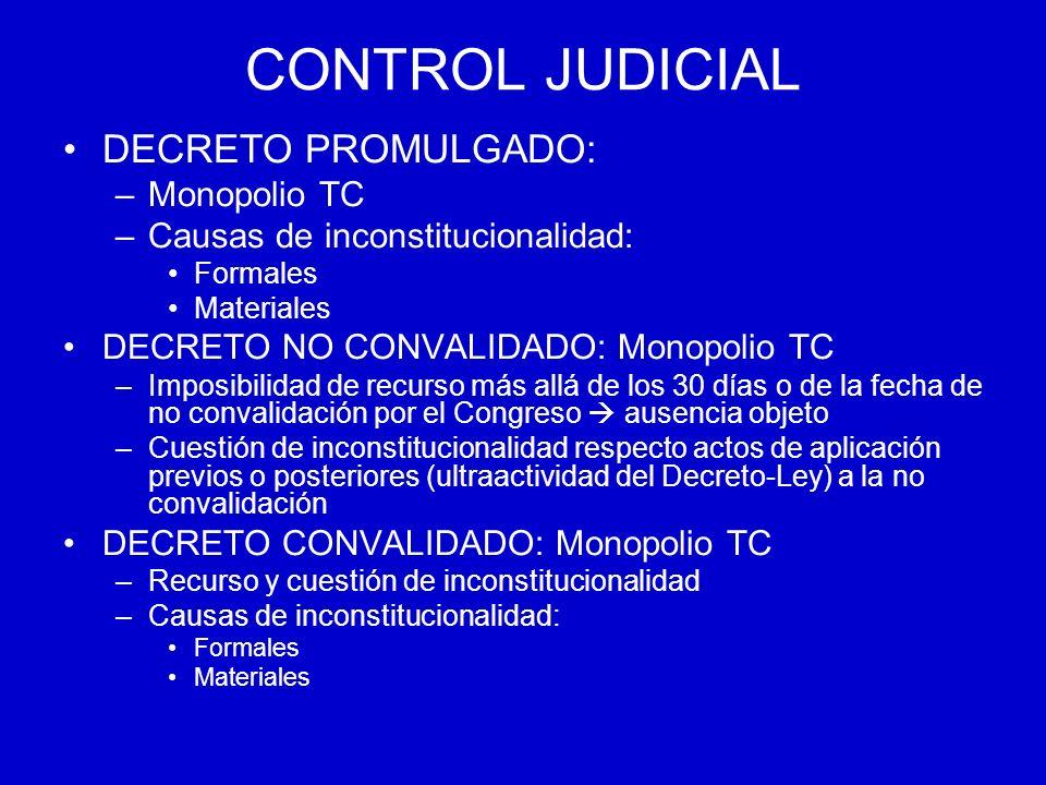 CONTROL JUDICIAL DECRETO PROMULGADO: –Monopolio TC –Causas de inconstitucionalidad: Formales Materiales DECRETO NO CONVALIDADO: Monopolio TC –Imposibi