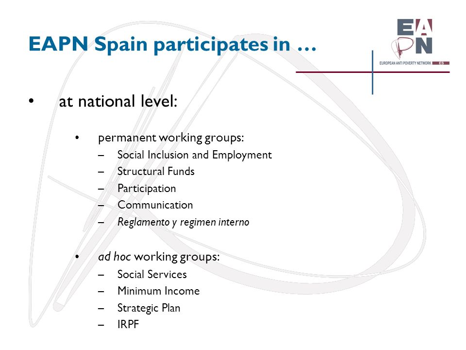 EAPN Spain participates in … at national level: permanent working groups: –Social Inclusion and Employment –Structural Funds –Participation –Communica