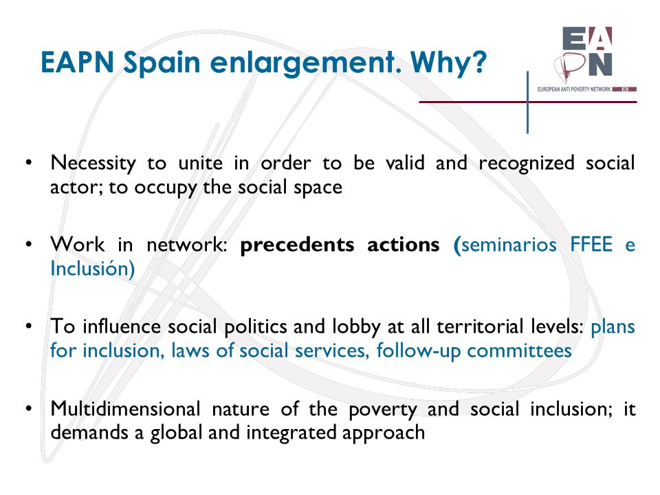 EAPN Spain enlargement. Why? Necessity to unite in order to be valid and recognized social actor; to occupy the social space Work in network: preceden