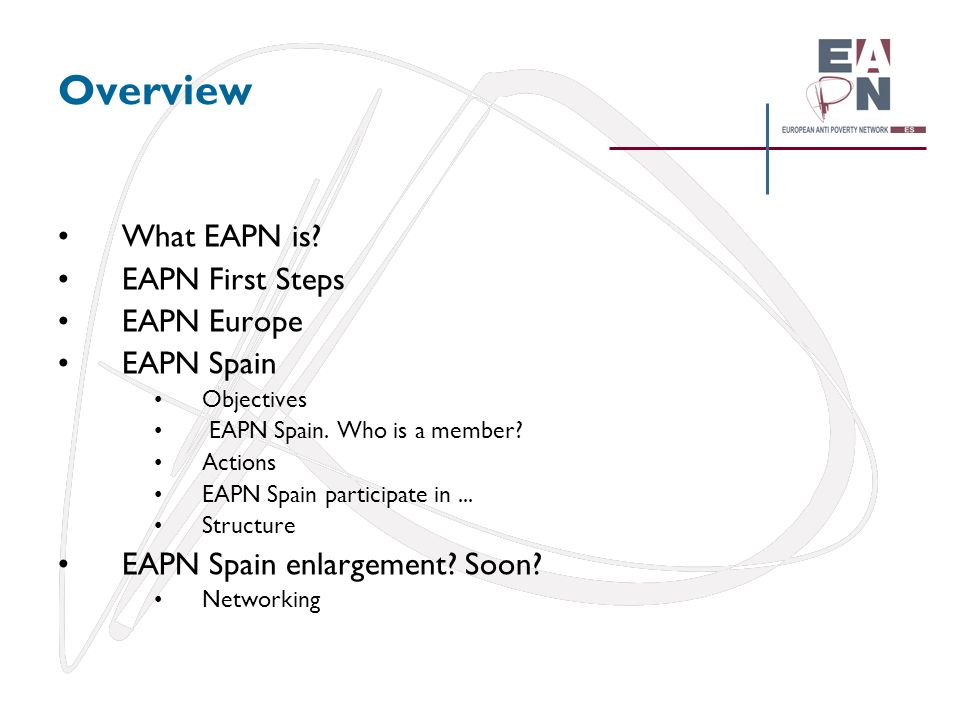 Overview What EAPN is? EAPN First Steps EAPN Europe EAPN Spain Objectives EAPN Spain. Who is a member? Actions EAPN Spain participate in... Structure