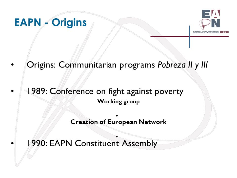 EAPN - Origins Origins: Communitarian programs Pobreza II y III 1989: Conference on fight against poverty Working group Creation of European Network 1