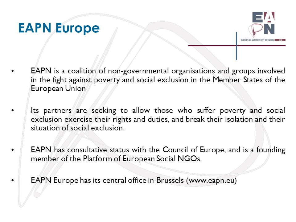 EAPN Spain (Red europea de lucha contra la pobreza y la exclusión social en el Estado Español) EAPN Spain was born in 1991 and refunded in 2004 as network of NGOs implicated in inclusion of the people experiencing poverty and social exclusion Its objective is to coordinate actions against poverty and social exclusion at different territorial levels of Spanish State.