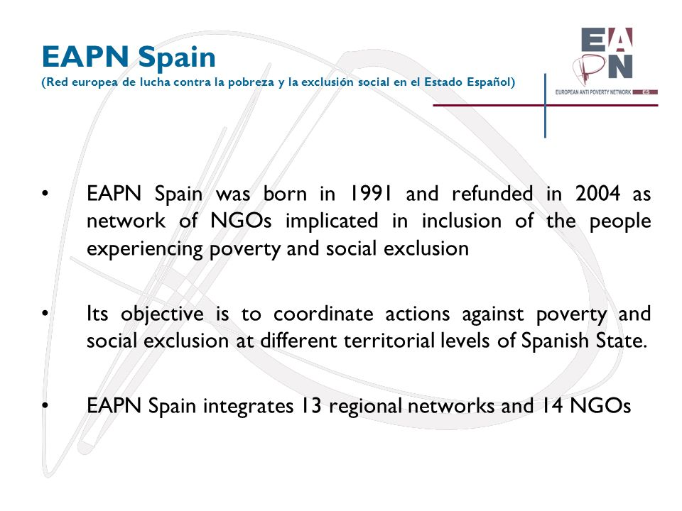 EAPN Spain (Red europea de lucha contra la pobreza y la exclusión social en el Estado Español) EAPN Spain was born in 1991 and refunded in 2004 as net