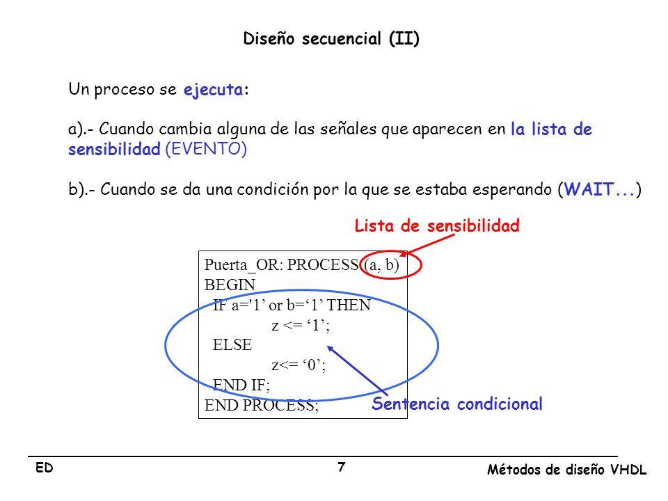 ED Métodos de diseño VHDL 7 Un proceso se ejecuta: a).- Cuando cambia alguna de las señales que aparecen en la lista de sensibilidad (EVENTO) b).- Cua