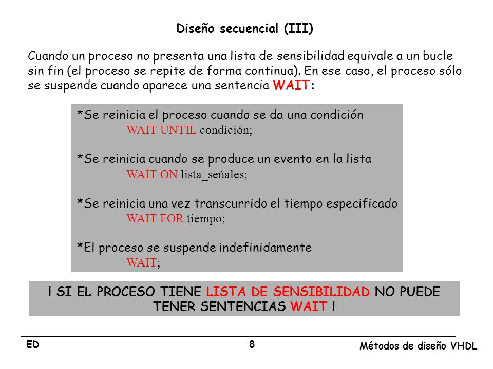 ED Métodos de diseño VHDL 8 Cuando un proceso no presenta una lista de sensibilidad equivale a un bucle sin fin (el proceso se repite de forma continu