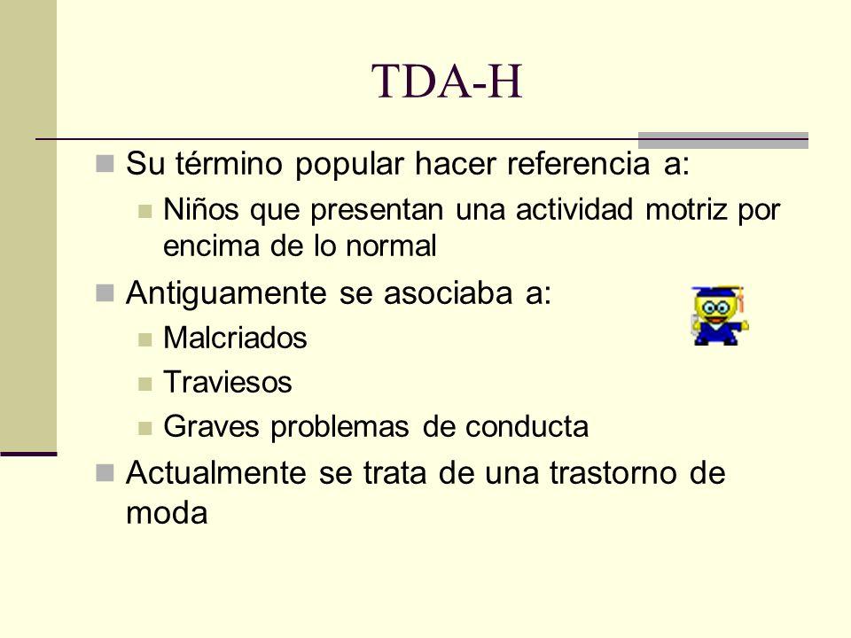 TDA-H Su término popular hacer referencia a: Niños que presentan una actividad motriz por encima de lo normal Antiguamente se asociaba a: Malcriados T