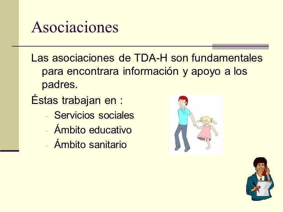 Asociaciones Las asociaciones de TDA-H son fundamentales para encontrara información y apoyo a los padres. Éstas trabajan en : - Servicios sociales -