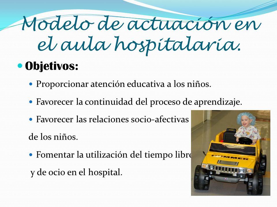 Modelo de actuación en el aula hospitalaria. Objetivos: Proporcionar atención educativa a los niños. Favorecer la continuidad del proceso de aprendiza