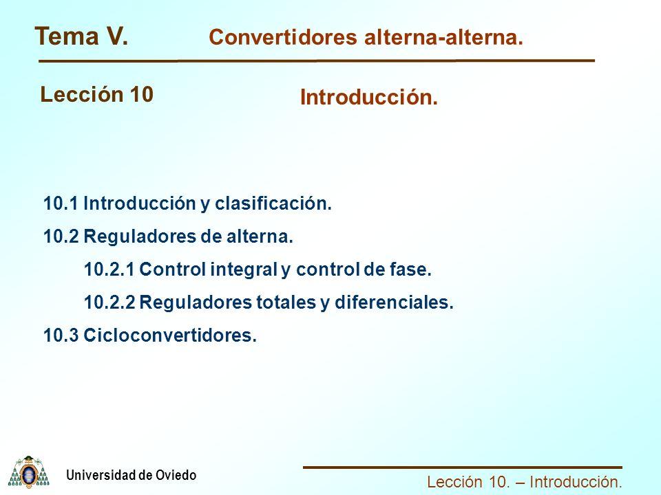 Lección 10. – Introducción. Universidad de Oviedo Tema V. Convertidores alterna-alterna. Lección 10 10.1 Introducción y clasificación. 10.2 Reguladore