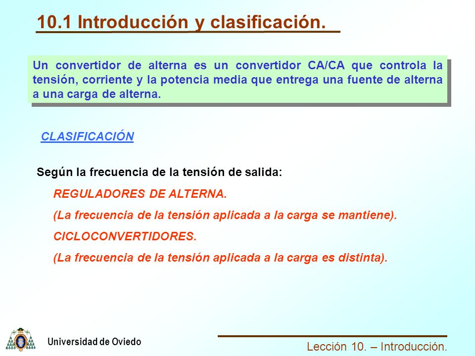 Lección 10. – Introducción. Universidad de Oviedo 10.1 Introducción y clasificación. Un convertidor de alterna es un convertidor CA/CA que controla la