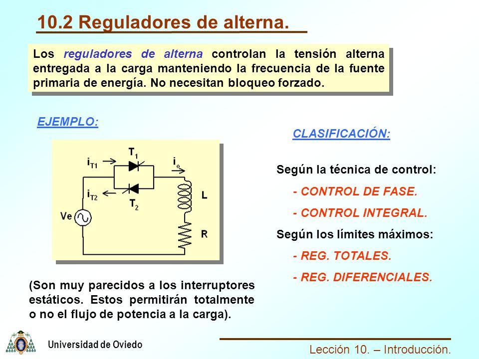 Lección 10. – Introducción. Universidad de Oviedo 10.2 Reguladores de alterna. Los reguladores de alterna controlan la tensión alterna entregada a la
