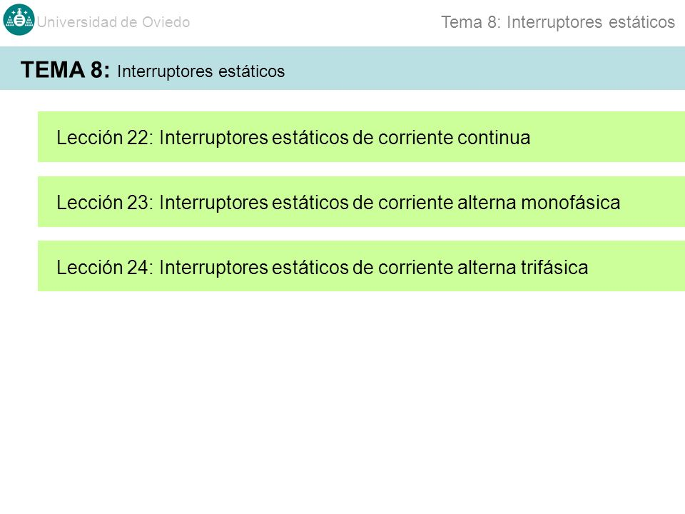 Universidad de Oviedo Tema 8: Interruptores estáticos TEMA 8: Interruptores estáticos Lección 22: Interruptores estáticos de corriente continua Lección 23: Interruptores estáticos de corriente alterna monofásica Lección 24: Interruptores estáticos de corriente alterna trifásica