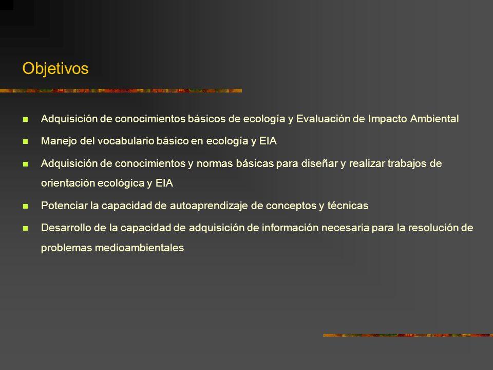 Objetivos Adquisición de conocimientos básicos de ecología y Evaluación de Impacto Ambiental Manejo del vocabulario básico en ecología y EIA Adquisici