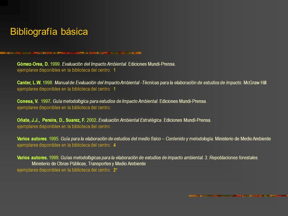 Bibliografía básica Gómez-Orea, D. 1999. Evaluación del Impacto Ambiental. Ediciones Mundi-Prensa. ejemplares disponibles en la biblioteca del centro: