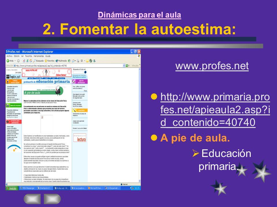 Dinámicas para el aula 2. Fomentar la autoestima: www.profes.net http://www.primaria.pro fes.net/apieaula2.asp?i d_contenido=40740 http://www.primaria