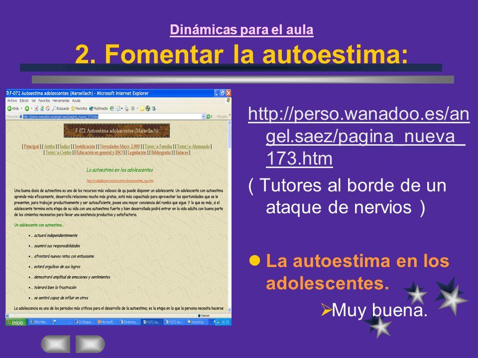 Dinámicas para el aula 2. Fomentar la autoestima: http://perso.wanadoo.es/an gel.saez/pagina_nueva_ 173.htm ( Tutores al borde de un ataque de nervios