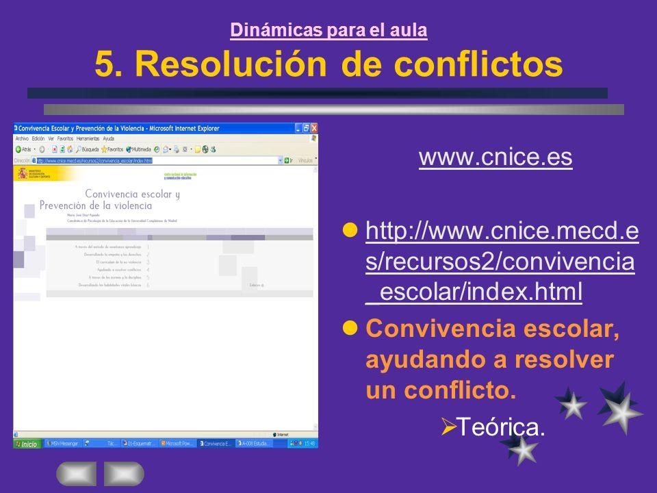 Dinámicas para el aula 5. Resolución de conflictos www.cnice.es http://www.cnice.mecd.e s/recursos2/convivencia _escolar/index.html http://www.cnice.m
