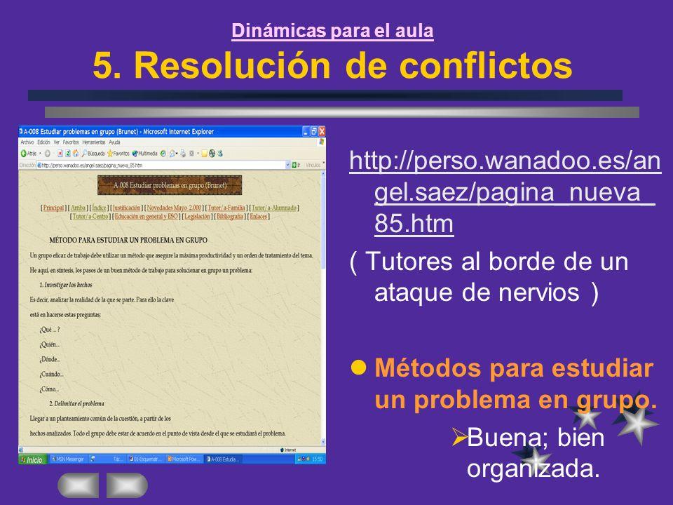 Dinámicas para el aula 5. Resolución de conflictos http://perso.wanadoo.es/an gel.saez/pagina_nueva_ 85.htm ( Tutores al borde de un ataque de nervios
