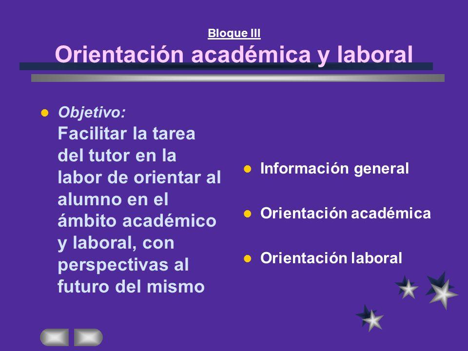 Bloque III Orientación académica y laboral Objetivo: Facilitar la tarea del tutor en la labor de orientar al alumno en el ámbito académico y laboral,