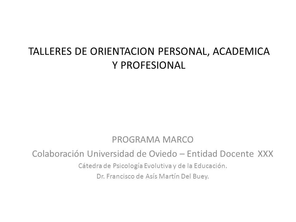 TALLERES DE ORIENTACION PERSONAL, ACADEMICA Y PROFESIONAL PROGRAMA MARCO Colaboración Universidad de Oviedo – Entidad Docente XXX Cátedra de Psicologí