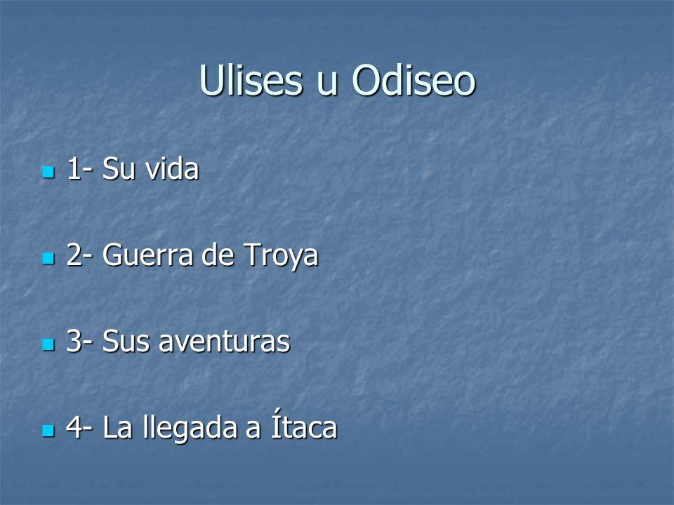 Ulises u Odiseo 1- Su vida 1- Su vida 2- Guerra de Troya 2- Guerra de Troya 3- Sus aventuras 3- Sus aventuras 4- La llegada a Ítaca 4- La llegada a Ít