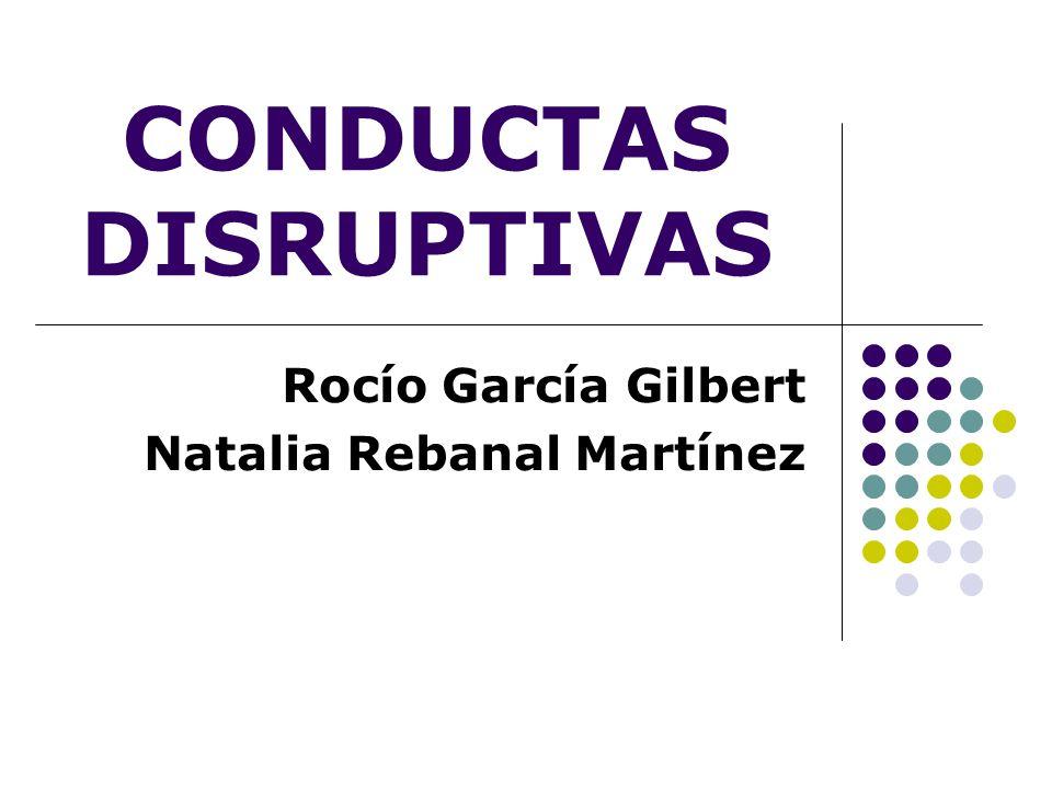 CONDUCTAS DISRUPTIVAS Rocío García Gilbert Natalia Rebanal Martínez